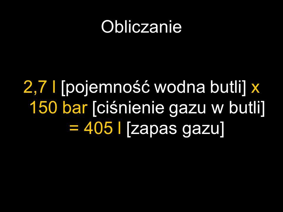 Obliczanie 2,7 l [pojemność wodna butli] x 150 bar [ciśnienie gazu w butli] = 405 l [zapas gazu]